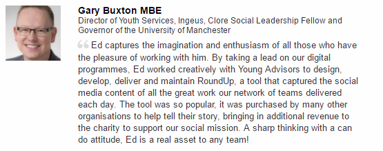 "Gary Buxton MBE, Founding CEO of Young Advisors Charity says ""Ed captures the imagination and enthusiasm of all those who have the pleasure of working with him.  By taking a lead on our digital programmes, Ed worked creatively with Young Advisors to design, develop, deliver and maintain RoundUp, a tool that captured the social media content of all the great work our network of teams delivered each day.  The tool was so popular, it was purchased by many other organisations to help tell their story, bringing in additional revenue to the charity to support our social mission.  A sharp thinking with a can do attitude, Ed is a real asset to any team!"""